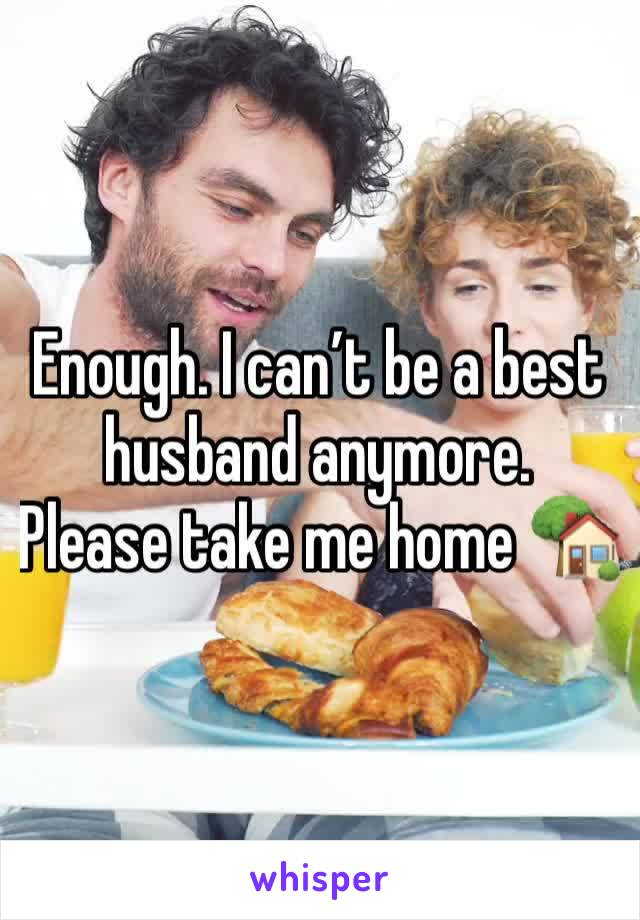 Enough. I can't be a best husband anymore. Please take me home 🏡