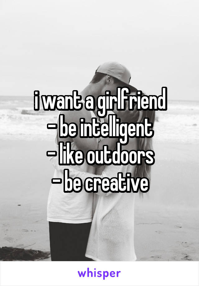 i want a girlfriend - be intelligent - like outdoors - be creative