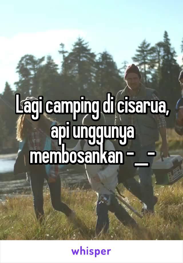 Lagi camping di cisarua, api unggunya membosankan -__-