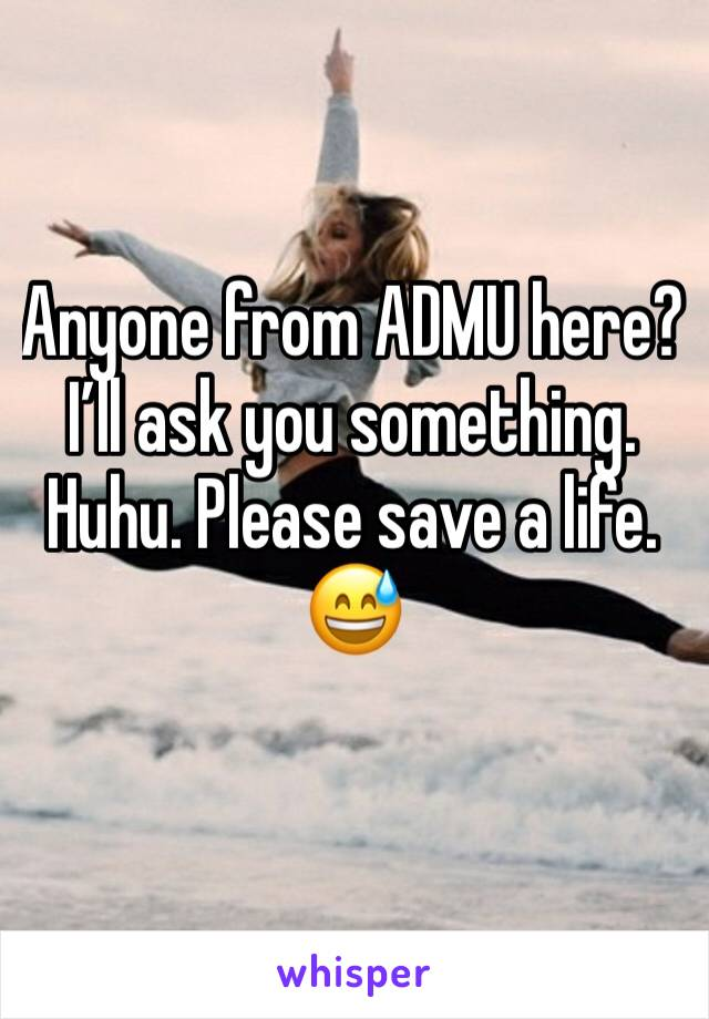 Anyone from ADMU here? I'll ask you something. Huhu. Please save a life. 😅