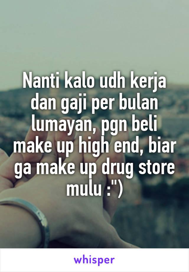 """Nanti kalo udh kerja dan gaji per bulan lumayan, pgn beli make up high end, biar ga make up drug store mulu :"""")"""
