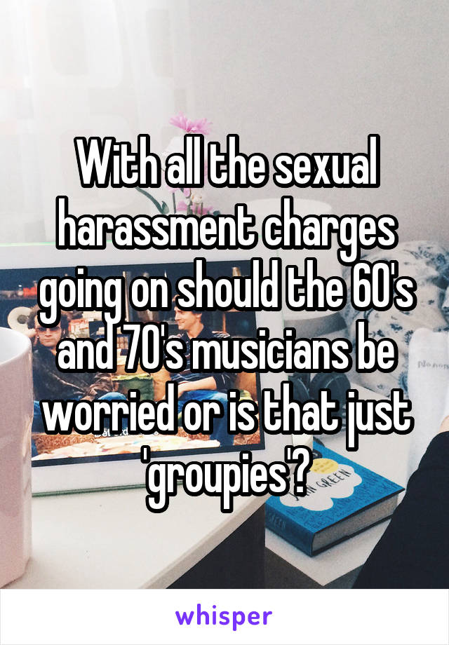 With all the sexual harassment charges going on should the 60's and 70's musicians be worried or is that just 'groupies'?