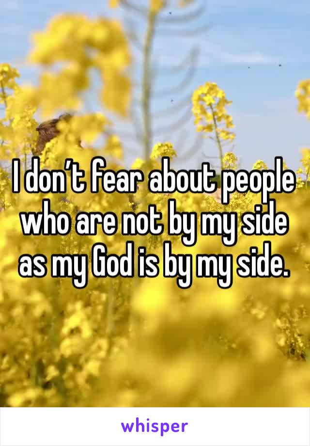 I don't fear about people who are not by my side as my God is by my side.