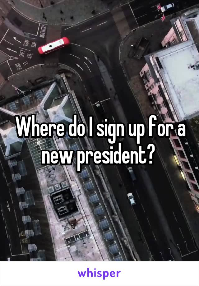 Where do I sign up for a new president?