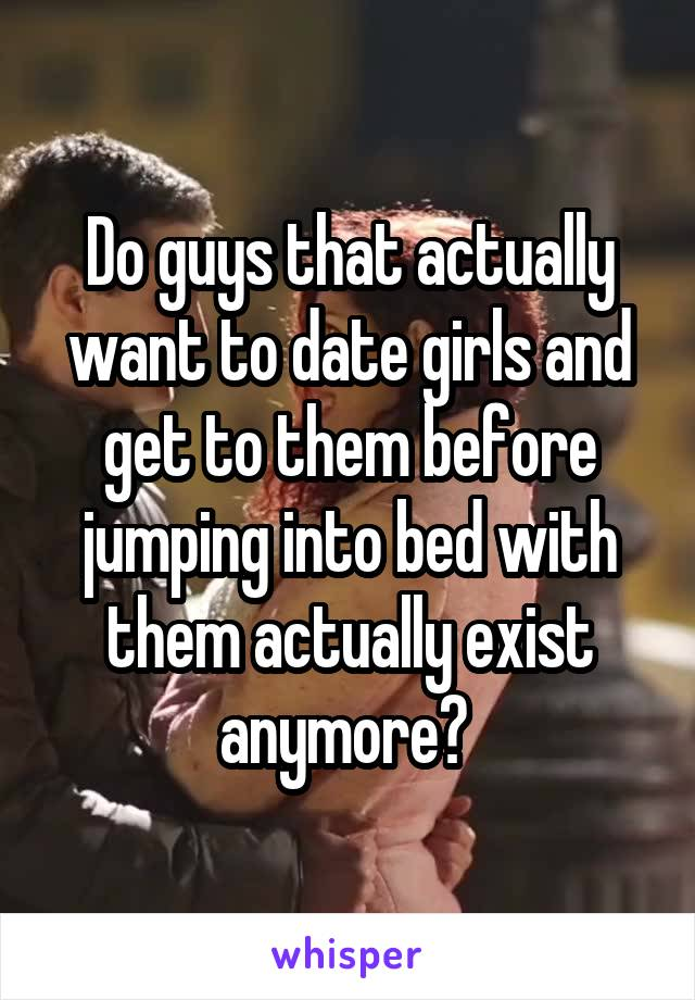Do guys that actually want to date girls and get to them before jumping into bed with them actually exist anymore?