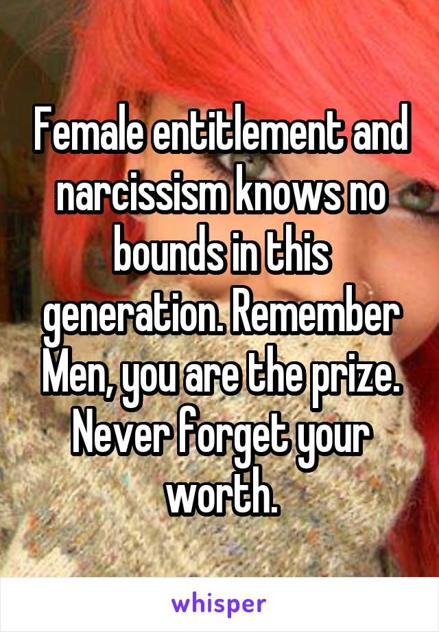 Female entitlement and narcissism knows no bounds in this generation. Remember Men, you are the prize. Never forget your worth.