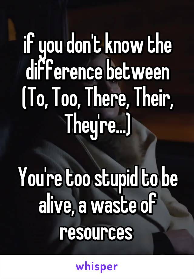 if you don't know the difference between (To, Too, There, Their, They're...)  You're too stupid to be alive, a waste of resources