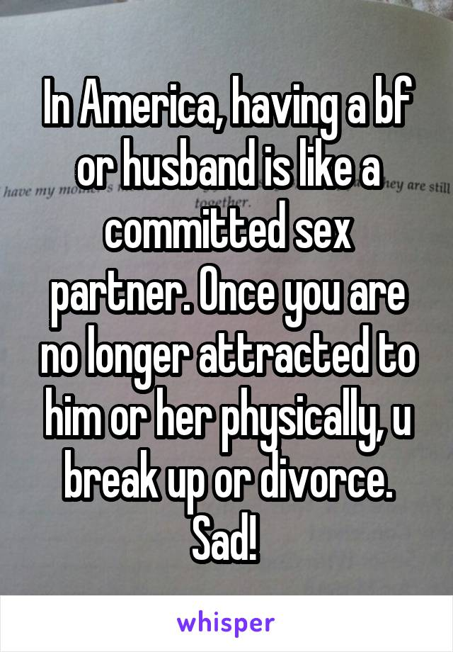 In America, having a bf or husband is like a committed sex partner. Once you are no longer attracted to him or her physically, u break up or divorce. Sad!