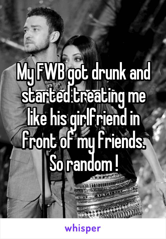 My FWB got drunk and started treating me like his girlfriend in front of my friends. So random !
