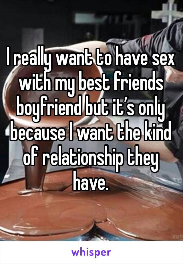 I really want to have sex with my best friends boyfriend but it's only because I want the kind of relationship they have.