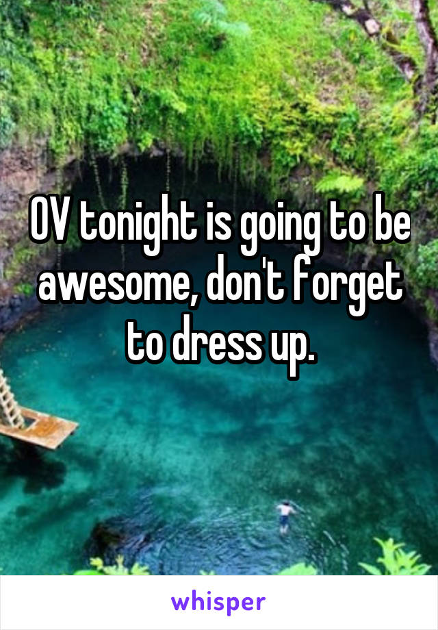OV tonight is going to be awesome, don't forget to dress up.