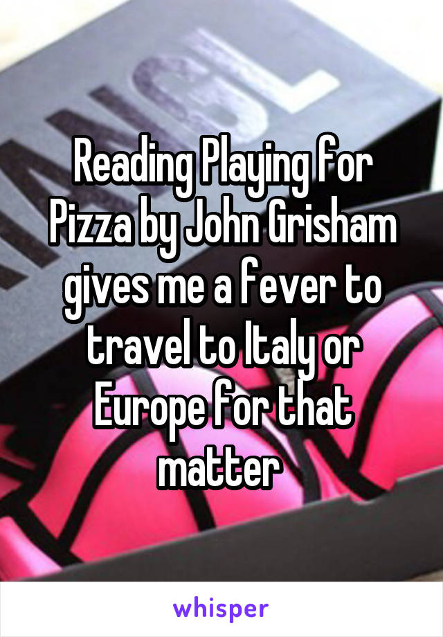 Reading Playing for Pizza by John Grisham gives me a fever to travel to Italy or Europe for that matter