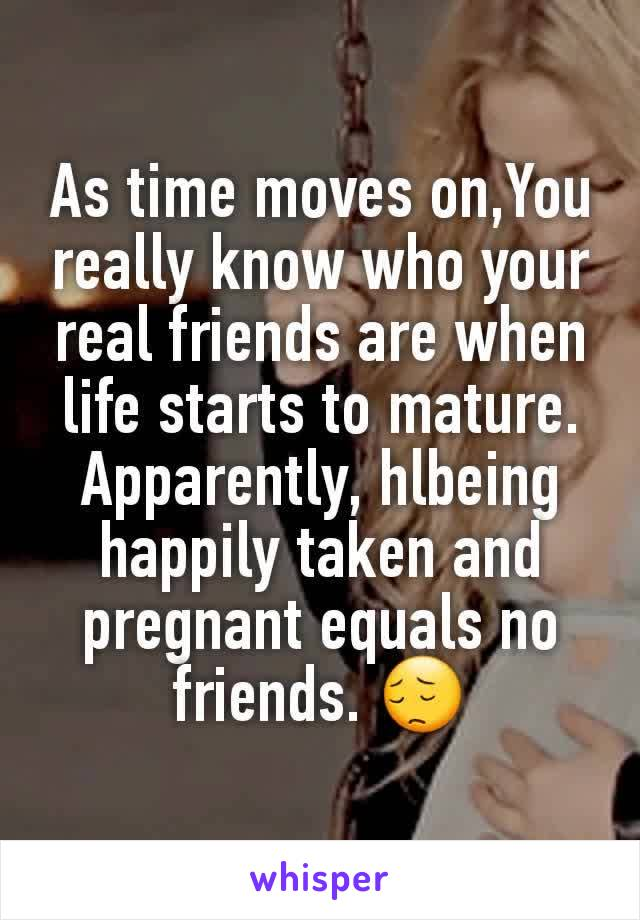 As time moves on,You really know who your real friends are when life starts to mature. Apparently, hlbeing happily taken and pregnant equals no friends. 😔