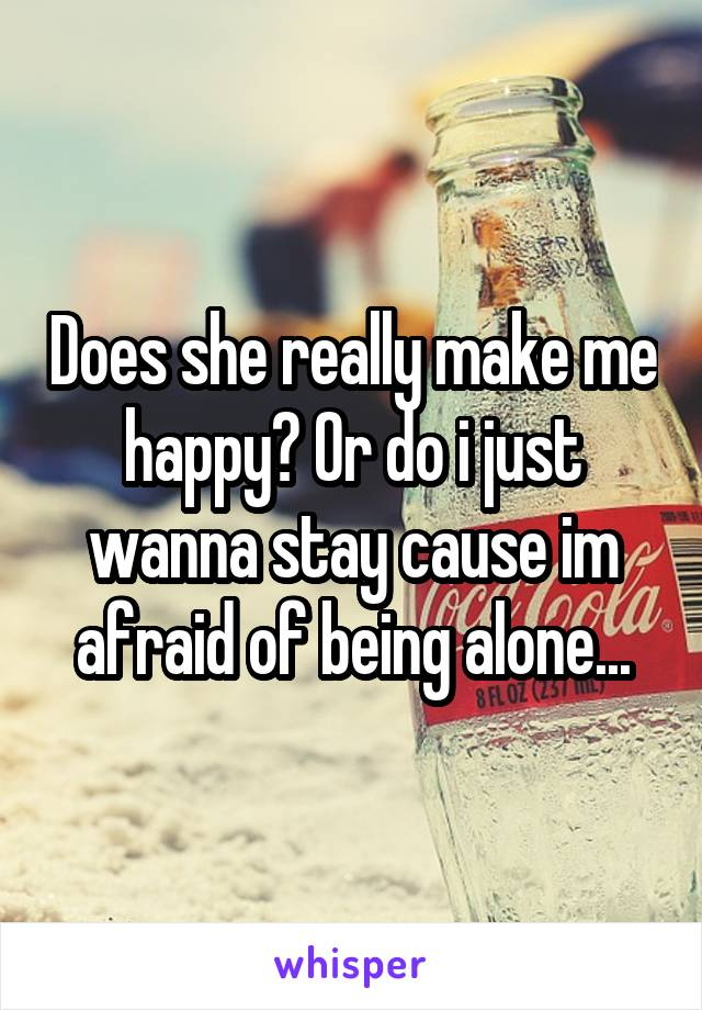 Does she really make me happy? Or do i just wanna stay cause im afraid of being alone...