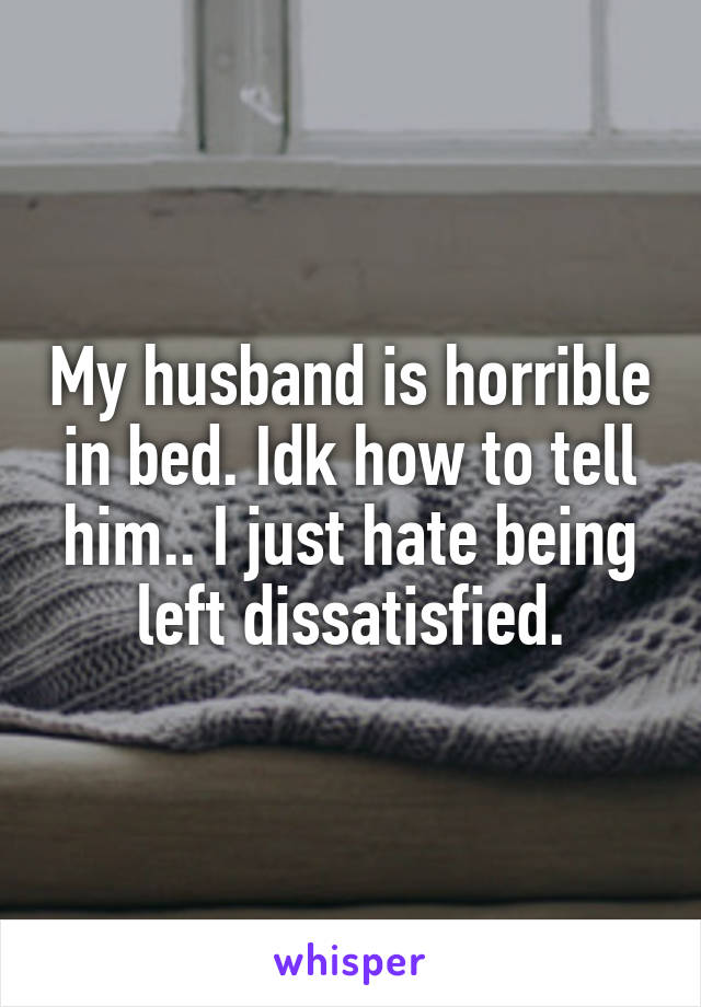 My husband is horrible in bed. Idk how to tell him.. I just hate being left dissatisfied.