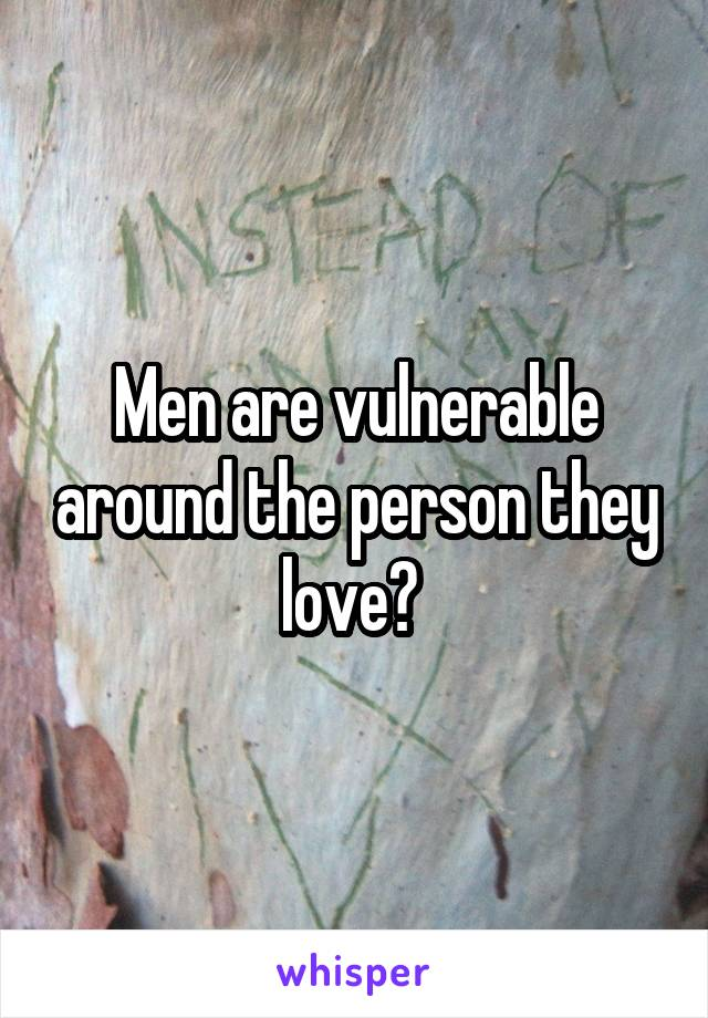 Men are vulnerable around the person they love?
