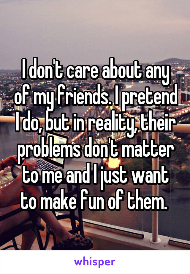 I don't care about any of my friends. I pretend I do, but in reality, their problems don't matter to me and I just want to make fun of them.