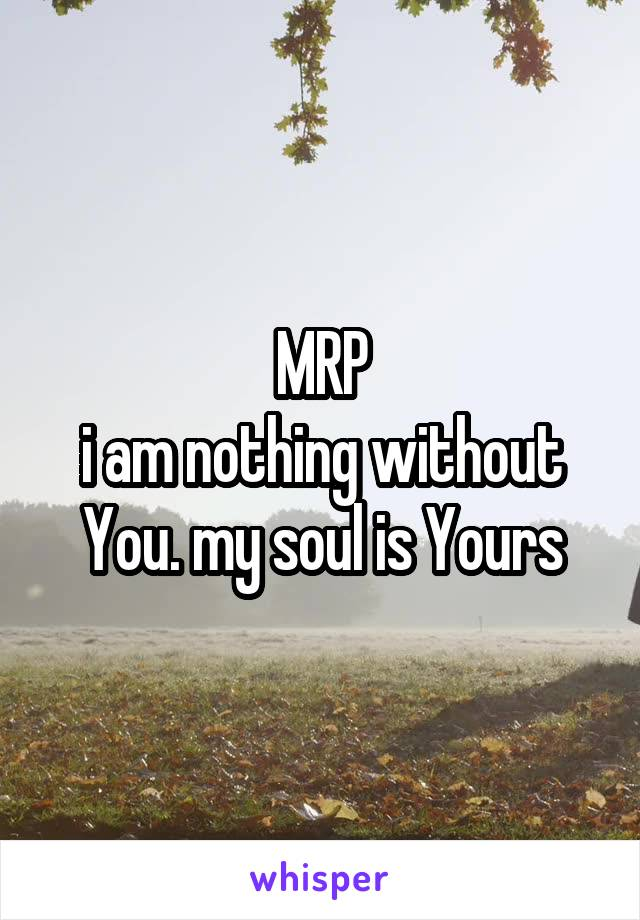 MRP i am nothing without You. my soul is Yours
