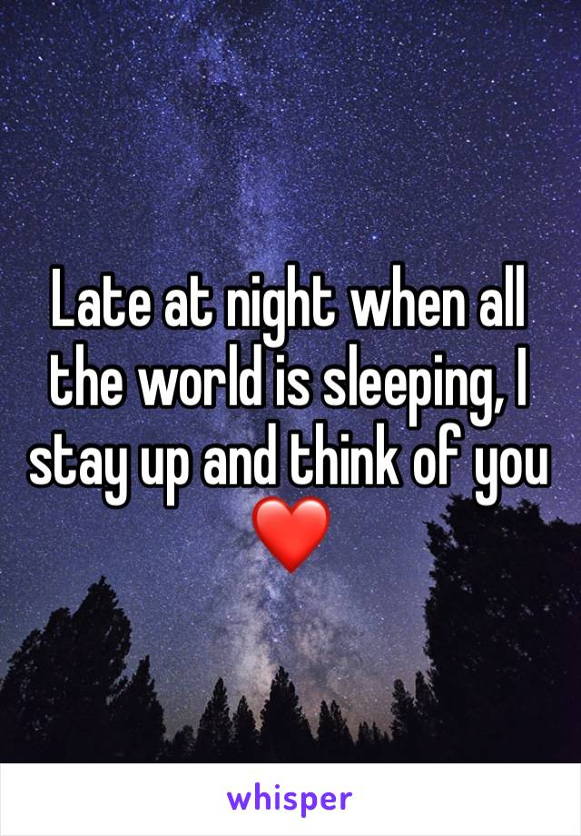 Late at night when all the world is sleeping, I stay up and think of you ❤