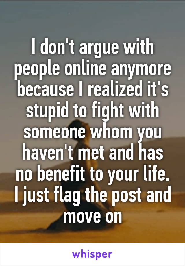 I don't argue with people online anymore because I realized it's stupid to fight with someone whom you haven't met and has no benefit to your life. I just flag the post and move on