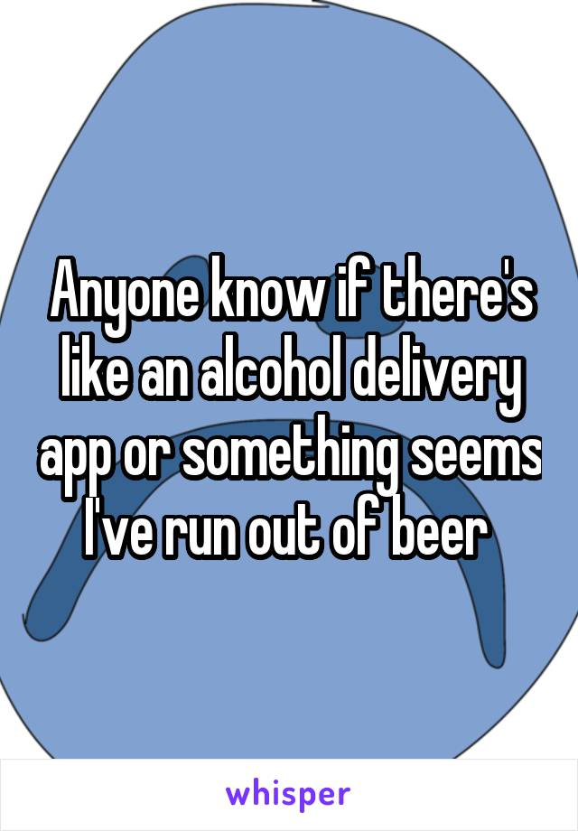 Anyone know if there's like an alcohol delivery app or something seems I've run out of beer