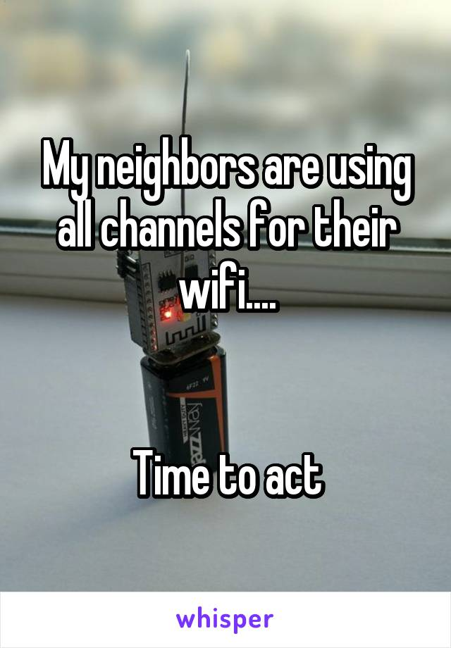 My neighbors are using all channels for their wifi....   Time to act