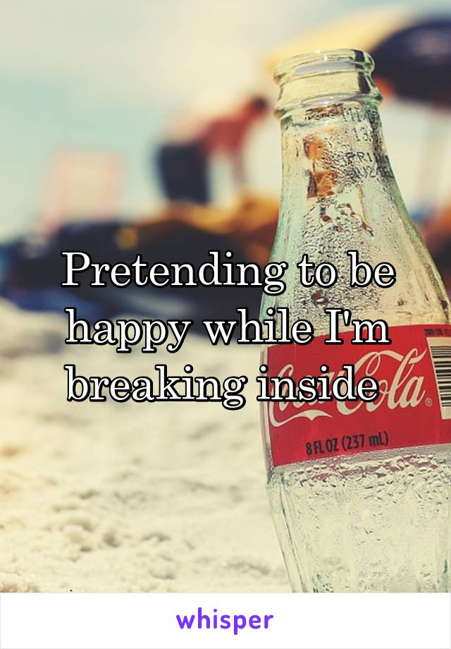 Pretending to be happy while I'm breaking inside