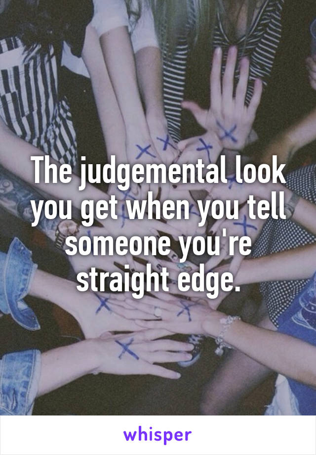 The judgemental look you get when you tell someone you're straight edge.