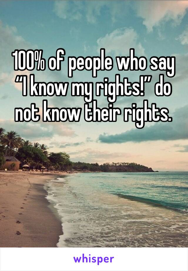 "100% of people who say ""I know my rights!"" do not know their rights."