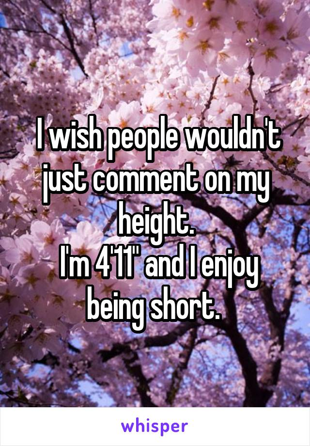 """I wish people wouldn't just comment on my height.  I'm 4'11"""" and I enjoy being short."""
