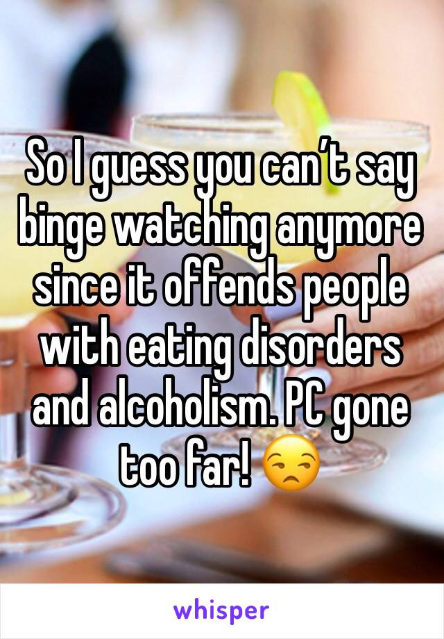 So I guess you can't say binge watching anymore since it offends people with eating disorders and alcoholism. PC gone too far! 😒