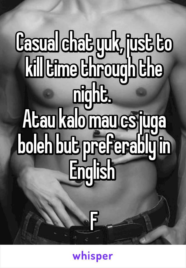 Casual chat yuk, just to kill time through the night.  Atau kalo mau cs juga boleh but preferably in English   F