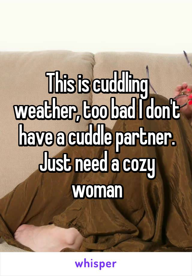 This is cuddling weather, too bad I don't have a cuddle partner. Just need a cozy woman