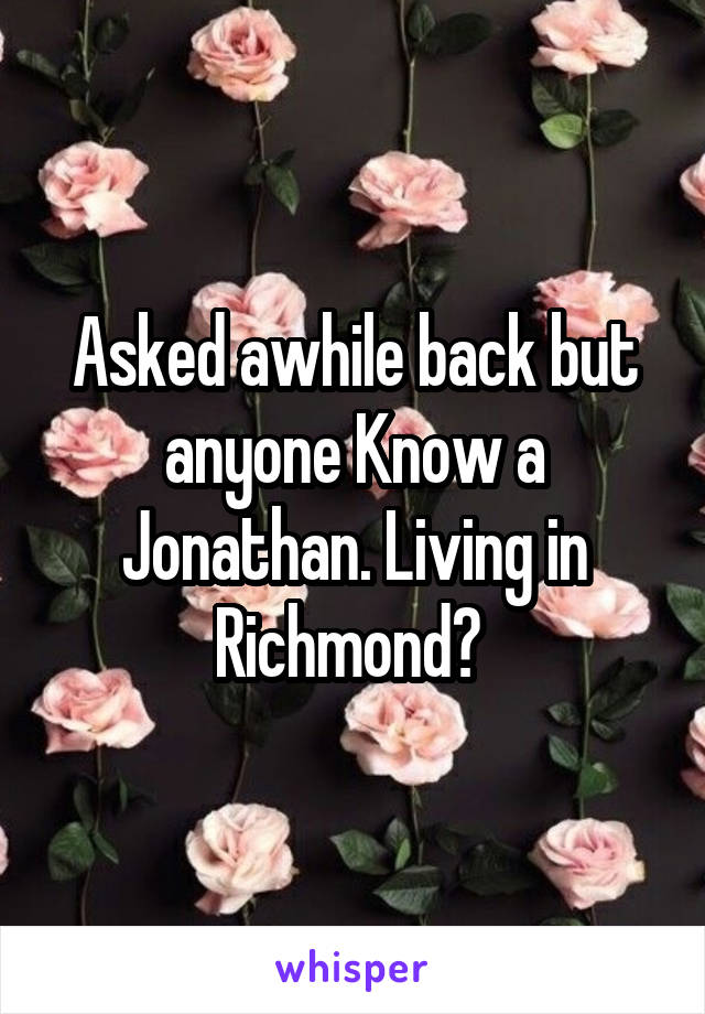 Asked awhile back but anyone Know a Jonathan. Living in Richmond?