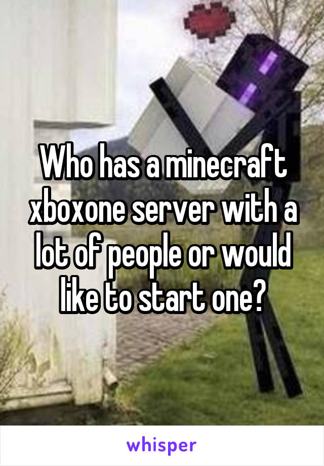 Who has a minecraft xboxone server with a lot of people or would like to start one?