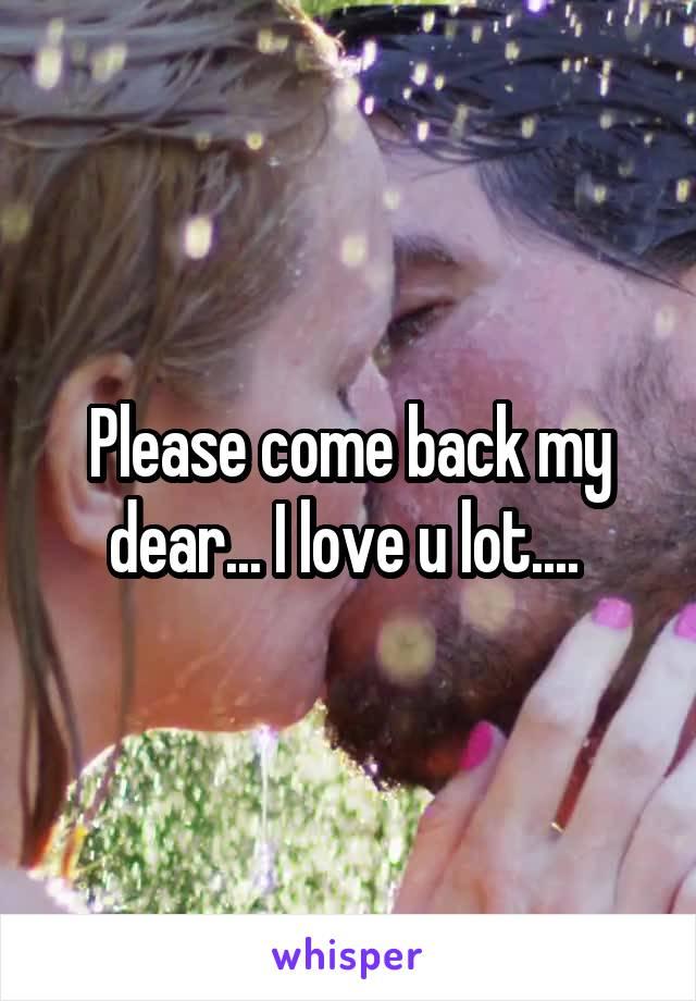 Please come back my dear... I love u lot....