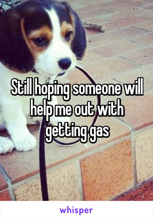 Still hoping someone will help me out with getting gas