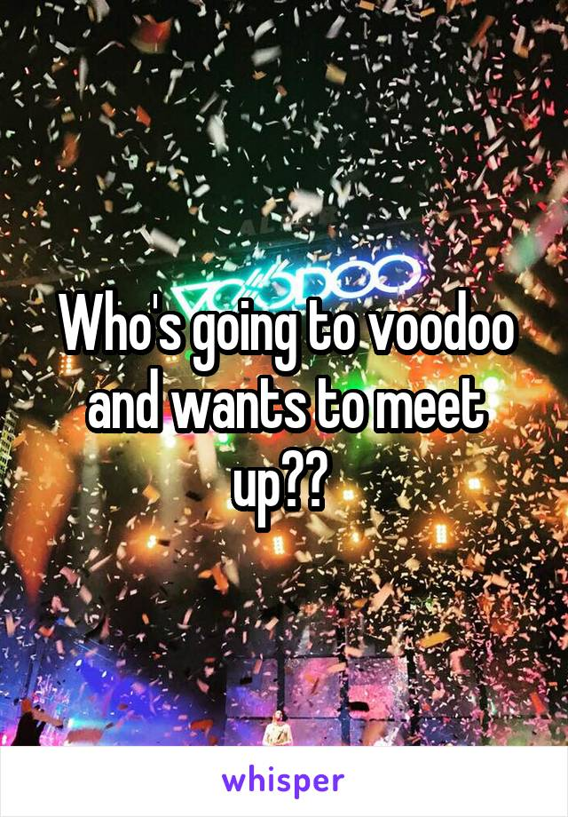 Who's going to voodoo and wants to meet up??
