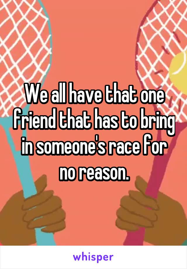 We all have that one friend that has to bring in someone's race for no reason.