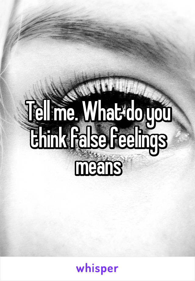 Tell me. What do you think false feelings means