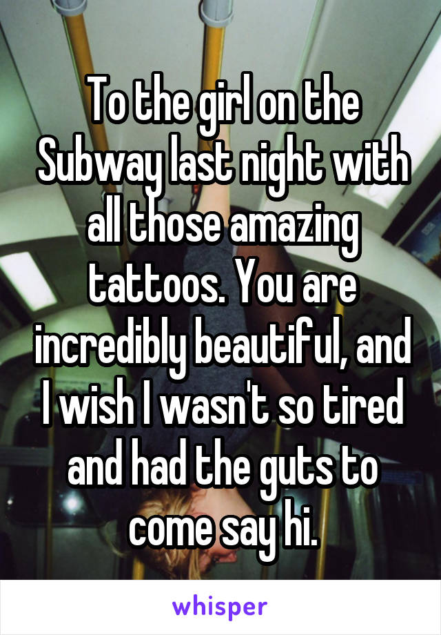 To the girl on the Subway last night with all those amazing tattoos. You are incredibly beautiful, and I wish I wasn't so tired and had the guts to come say hi.