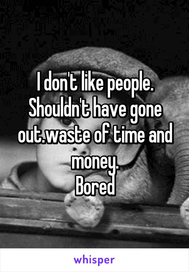 I don't like people. Shouldn't have gone out.waste of time and money. Bored