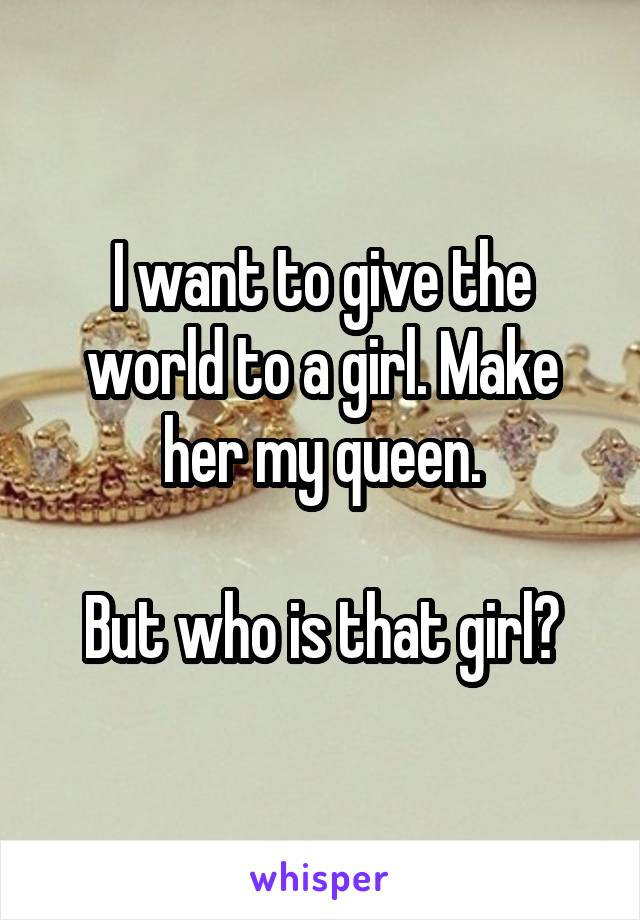 I want to give the world to a girl. Make her my queen.  But who is that girl?