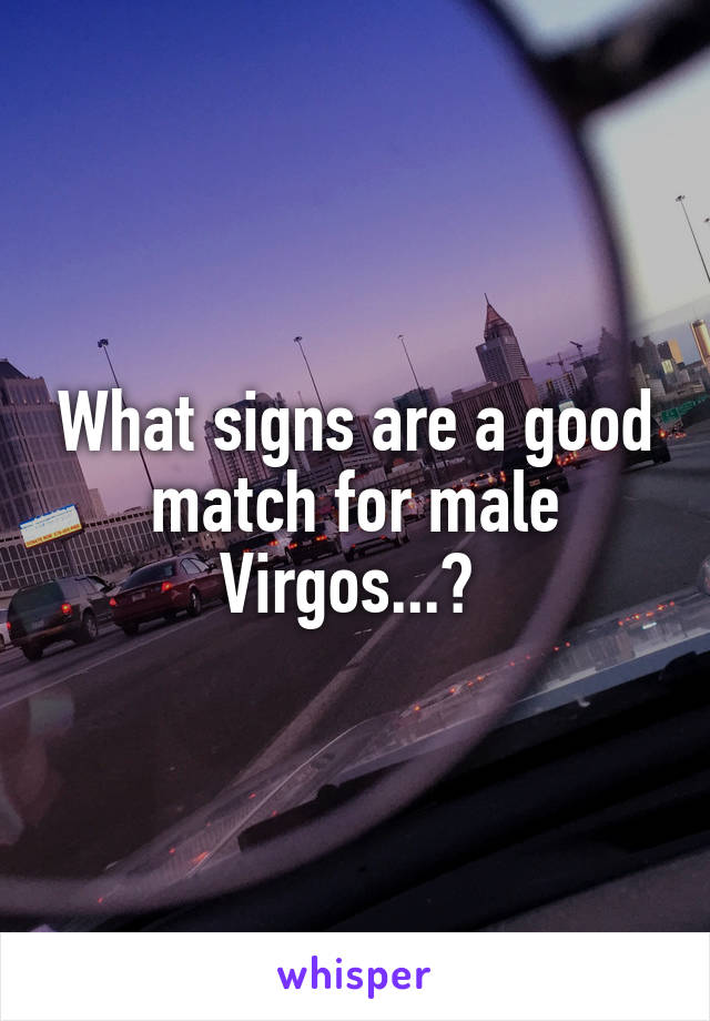 What signs are a good match for male Virgos...?