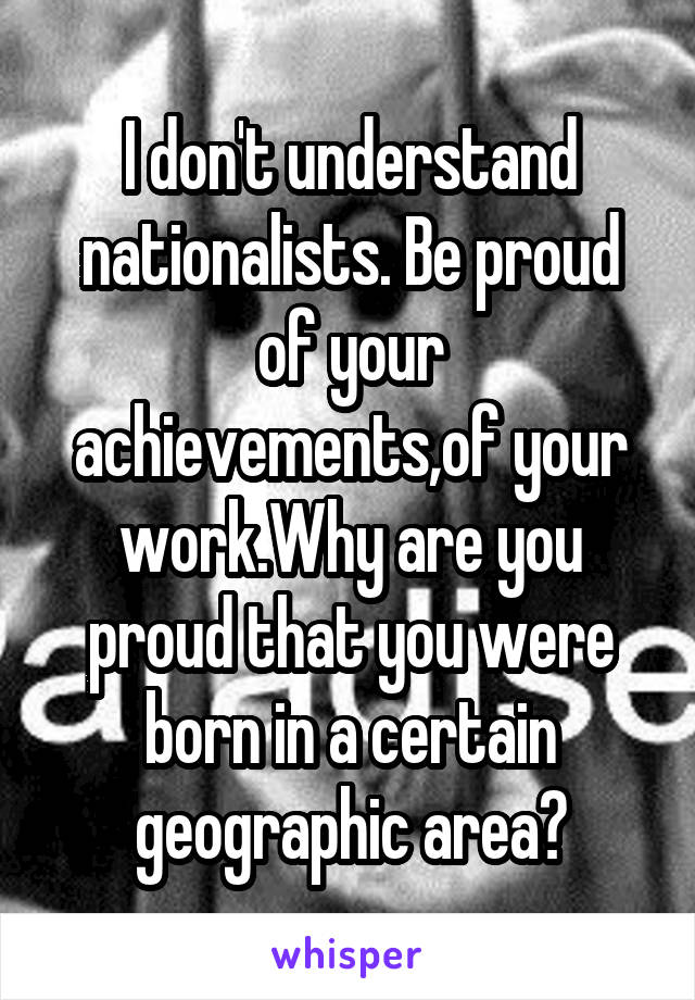 I don't understand nationalists. Be proud of your achievements,of your work.Why are you proud that you were born in a certain geographic area?