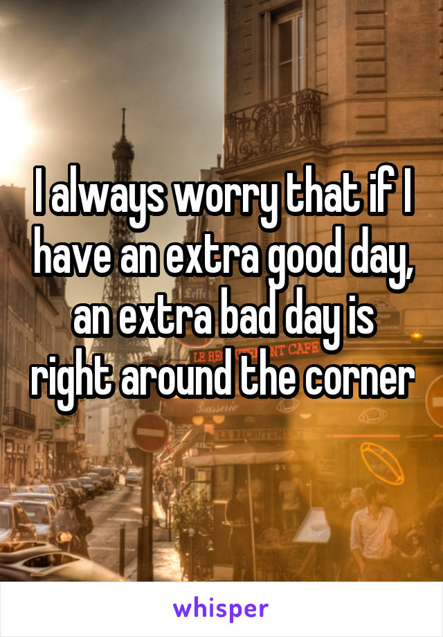 I always worry that if I have an extra good day, an extra bad day is right around the corner