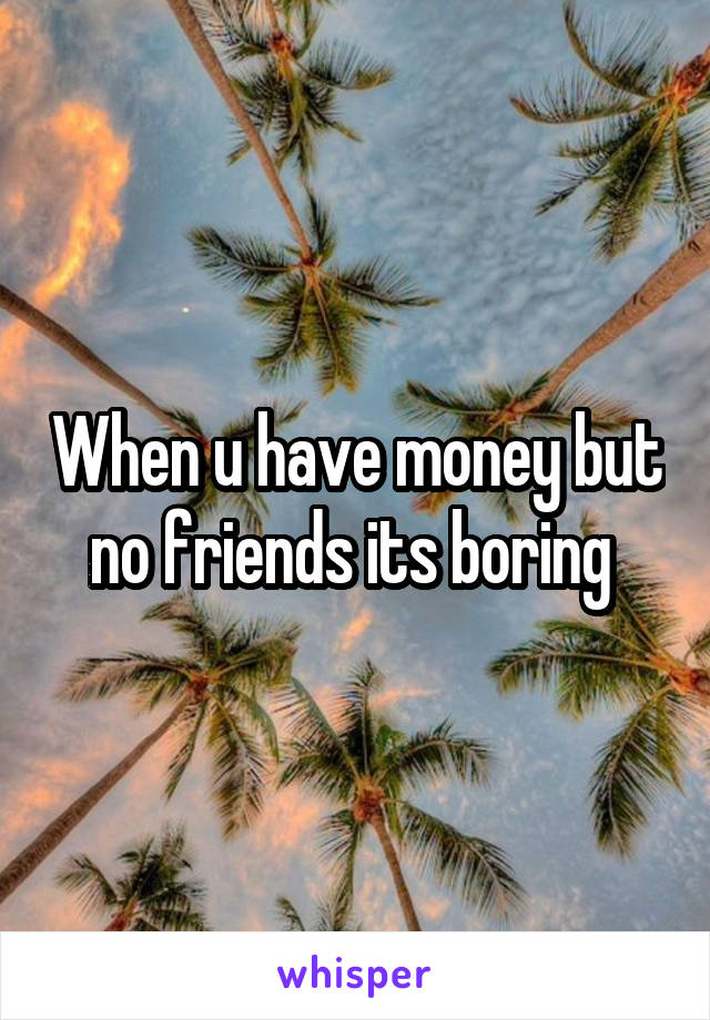 When u have money but no friends its boring