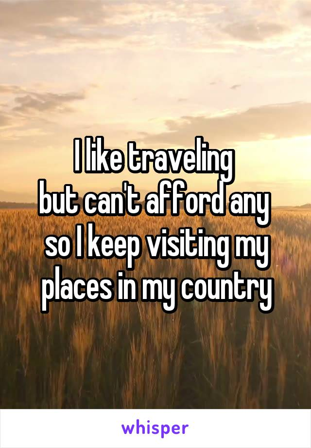 I like traveling  but can't afford any  so I keep visiting my places in my country