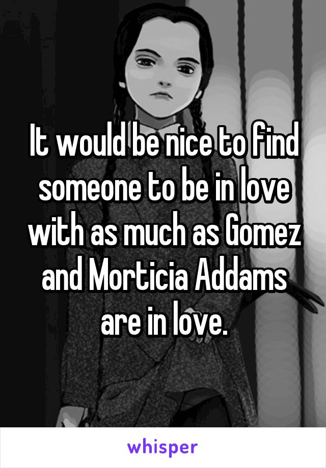 It would be nice to find someone to be in love with as much as Gomez and Morticia Addams are in love.