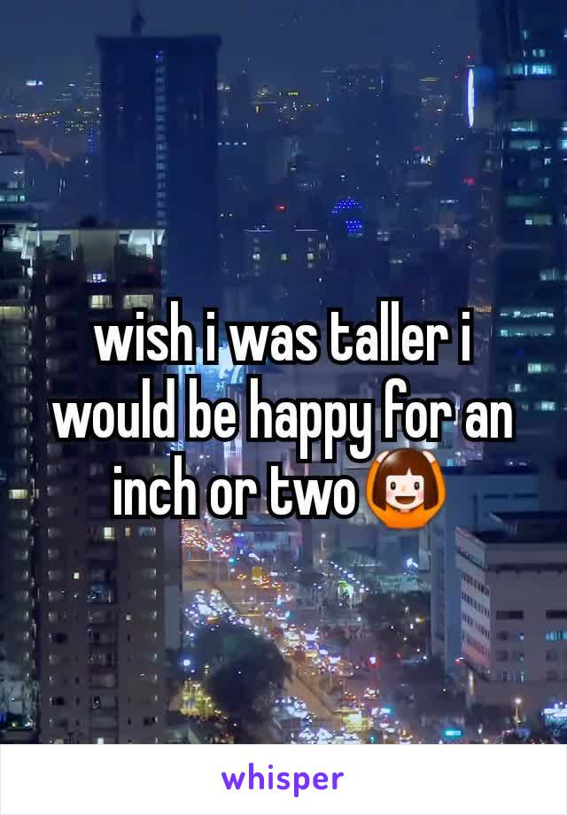 wish i was taller i would be happy for an inch or two🙆